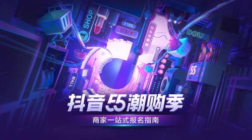 抖音55潮购季招商开启,平台核心玩法帮你划重点