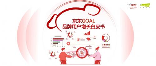 京东联合艾瑞发布《京东GOAL品牌用户增长白皮书》,探索增长之道